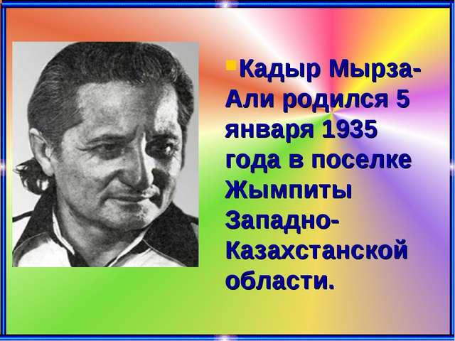 Кадыр Мырза-Али родился 5 января 1935 года в поселке Жымпиты Западно-Казахста...