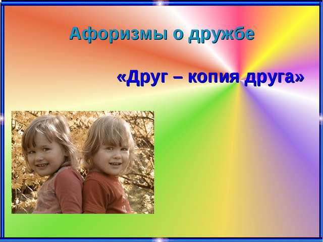 Афоризмы о дружбе «Друг – копия друга»