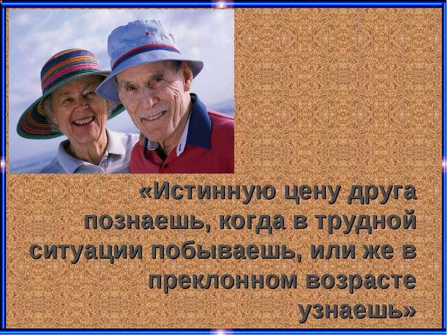 «Истинную цену друга познаешь, когда в трудной ситуации побываешь, или же в п...