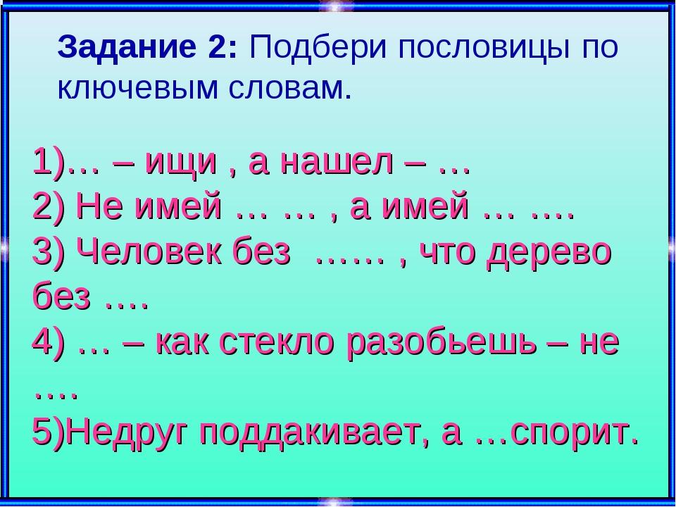 1)… – ищи , а нашел – … 2) Не имей … … , а имей … …. 3) Человек без …… , что...