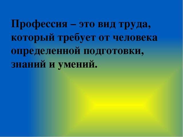 Профессия – это вид труда, который требует от человека определенной подготовк...