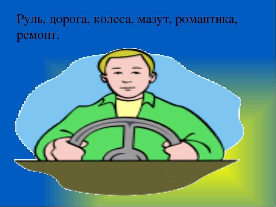 Руль, дорога, колеса, мазут, романтика, ремонт.
