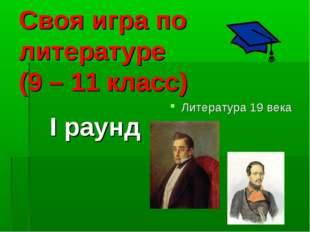 Своя игра по литературе (9 – 11 класс) I раунд Литература 19 века