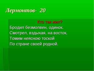 Лермонтов- 20 Кто так жил? Бродил безмолвен, одинок. Смотрел, вздыхая, на вос