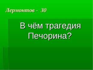 Лермонтов - 30 В чём трагедия Печорина?