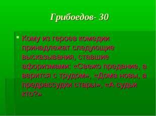 Грибоедов- 30 Кому из героев комедии принадлежат следующие высказывания, став