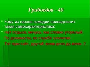 Грибоедов - 40 Кому из героев комедии принадлежит такая самохарактеристика: Н
