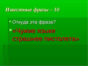 Известные фразы – 10 Откуда эта фраза? «Чужие языки страшнее пистолета»
