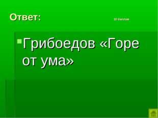 Ответ: 10 баллов Грибоедов «Горе от ума»