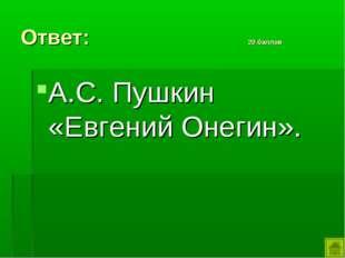 Ответ: 20 баллов А.С. Пушкин «Евгений Онегин».