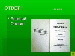 ОТВЕТ : 10 БАЛЛОВ Евгений Онегин