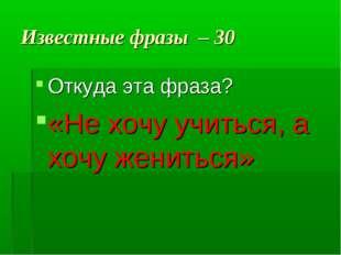 Известные фразы – 30 Откуда эта фраза? «Не хочу учиться, а хочу жениться»
