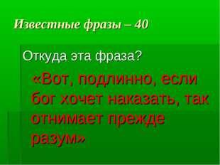 Известные фразы – 40 Откуда эта фраза? «Вот, подлинно, если бог хочет наказат