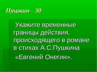Пушкин - 30 Укажите временные границы действия, происходящего в романе в стих
