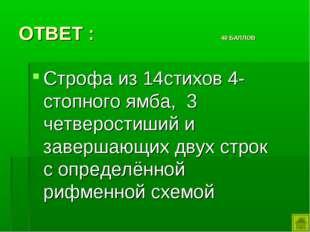 ОТВЕТ : 40 БАЛЛОВ Строфа из 14стихов 4-стопного ямба, 3 четверостиший и завер