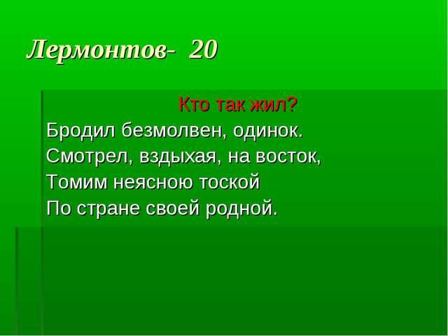 Лермонтов- 20 Кто так жил? Бродил безмолвен, одинок. Смотрел, вздыхая, на вос...