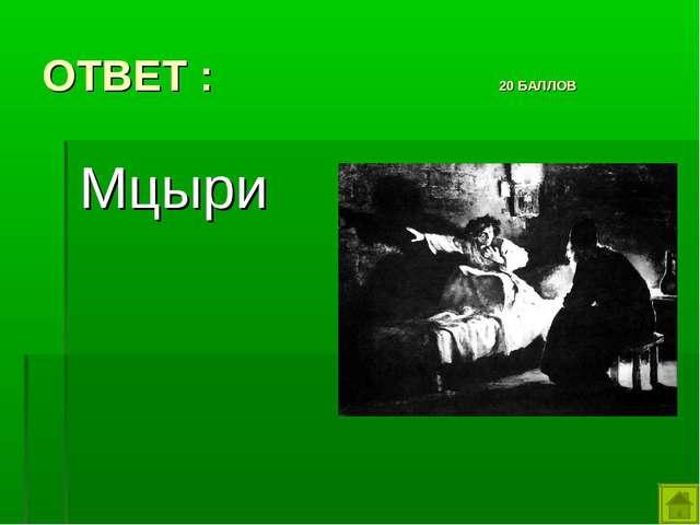 ОТВЕТ : 20 БАЛЛОВ Мцыри