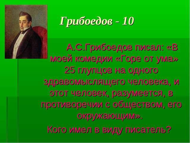 Грибоедов - 10 А.С.Грибоедов писал: «В моей комедии «Горе от ума» 25 глупцов...
