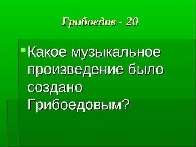 Грибоедов - 20 Какое музыкальное произведение было создано Грибоедовым?