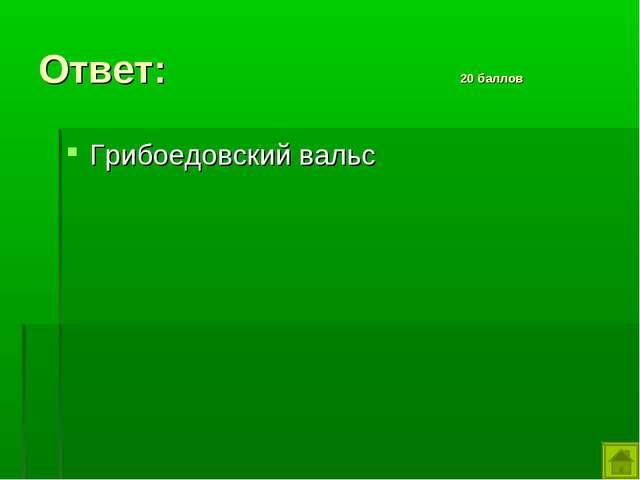 Ответ: 20 баллов Грибоедовский вальс