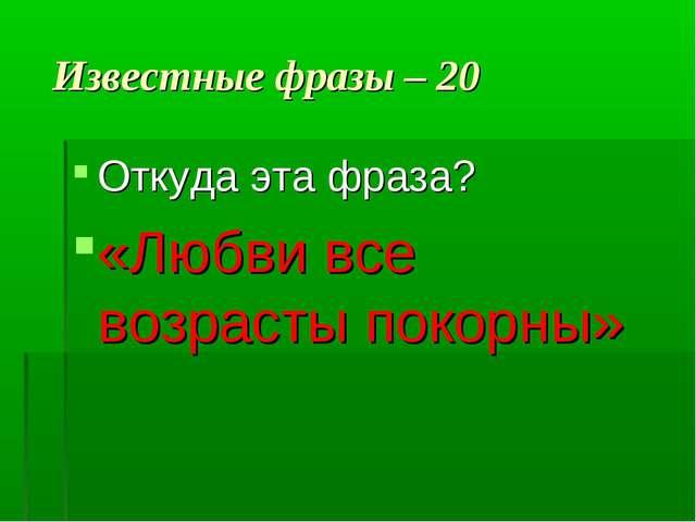 Известные фразы – 20 Откуда эта фраза? «Любви все возрасты покорны»