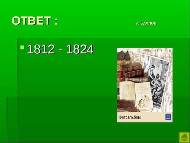 ОТВЕТ : 30 БАЛЛОВ 1812 - 1824