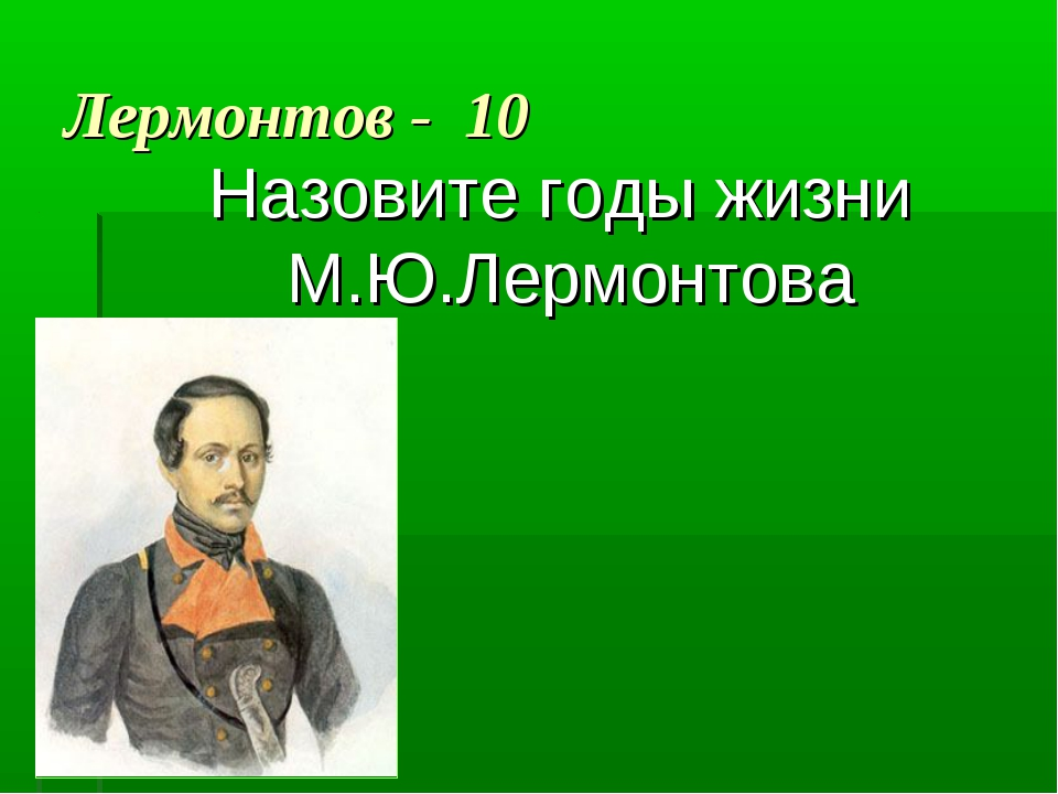 Лермонтов - 10 Назовите годы жизни М.Ю.Лермонтова