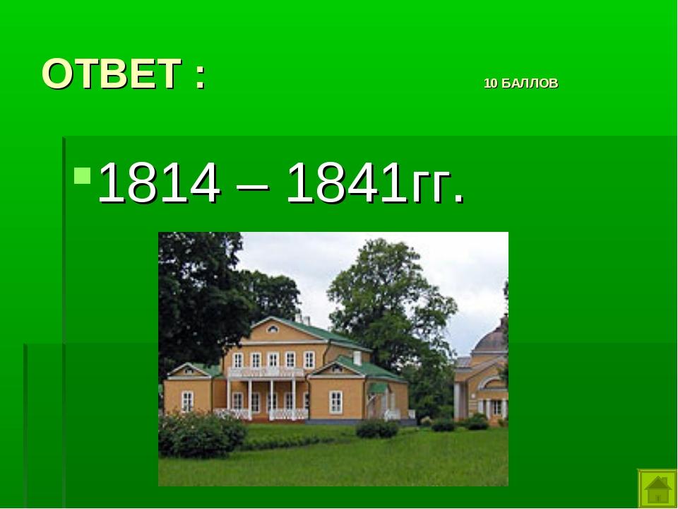 ОТВЕТ : 10 БАЛЛОВ 1814 – 1841гг.