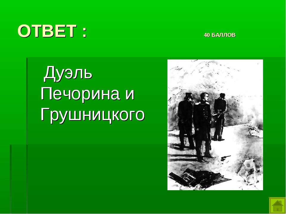 ОТВЕТ : 40 БАЛЛОВ Дуэль Печорина и Грушницкого