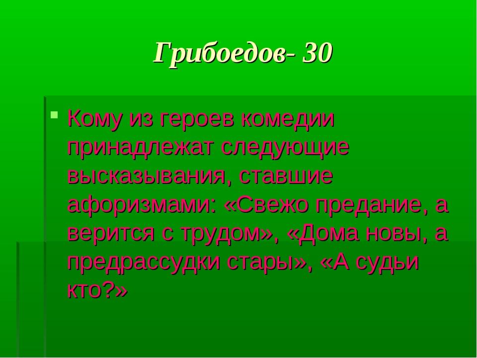 Грибоедов- 30 Кому из героев комедии принадлежат следующие высказывания, став...