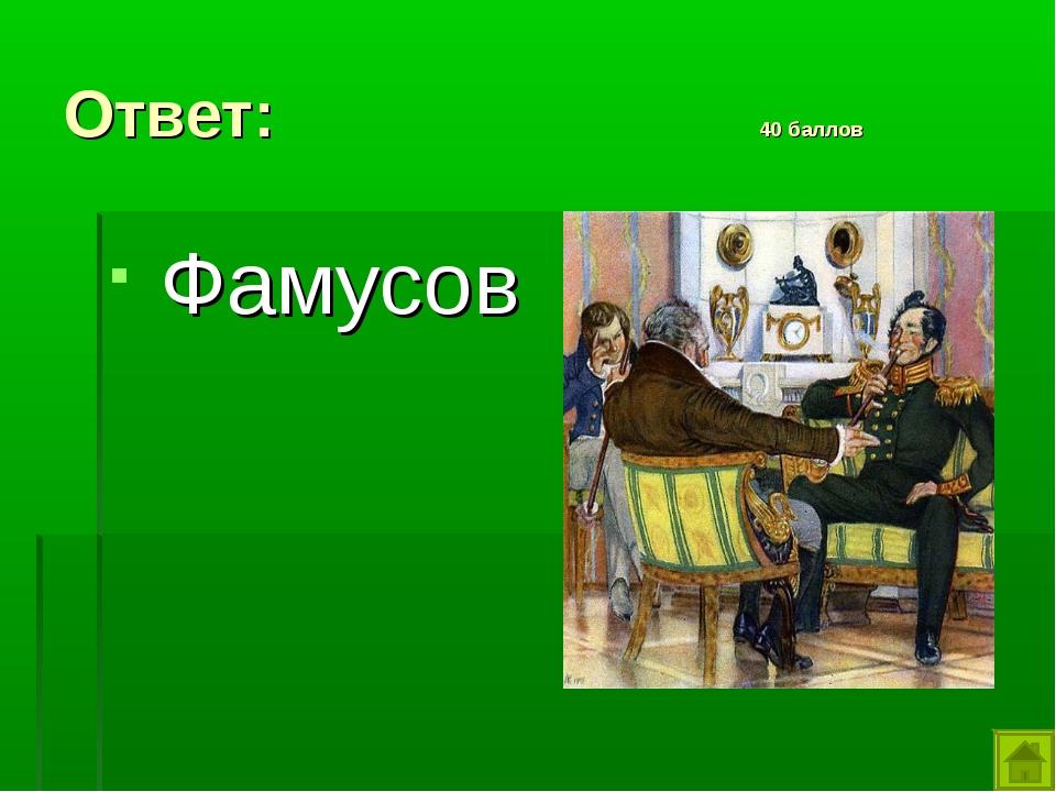 Ответ: 40 баллов Фамусов