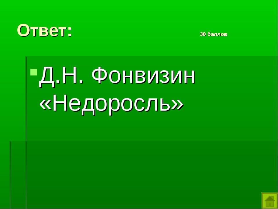 Ответ: 30 баллов Д.Н. Фонвизин «Недоросль»
