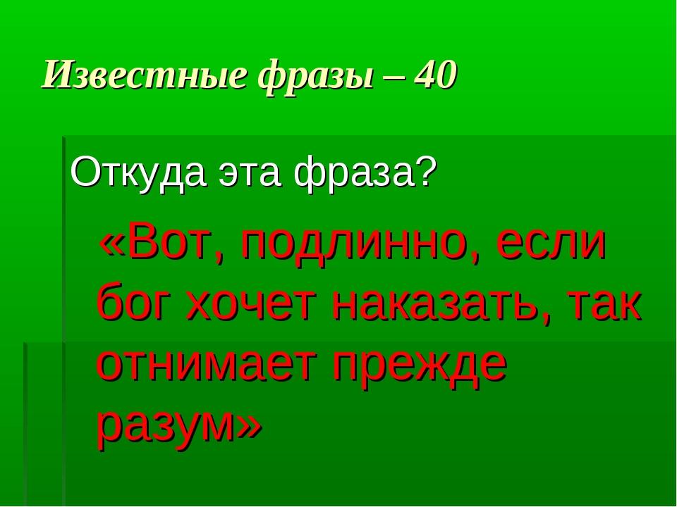Известные фразы – 40 Откуда эта фраза? «Вот, подлинно, если бог хочет наказат...