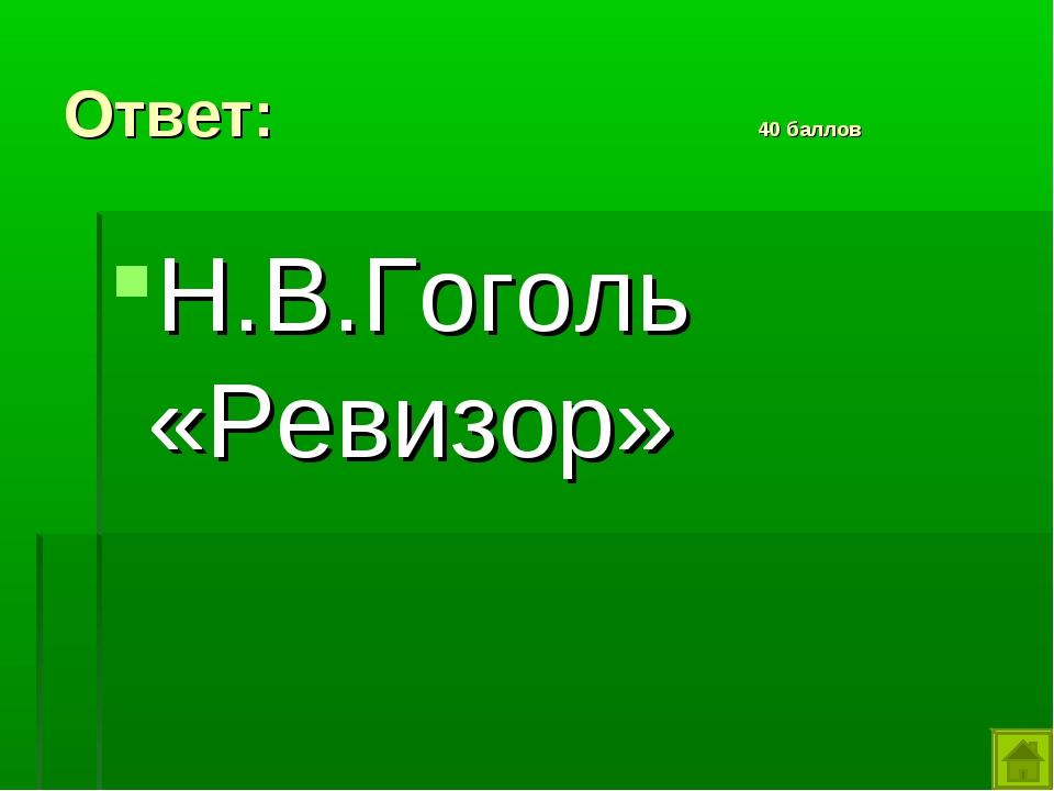 Ответ: 40 баллов Н.В.Гоголь «Ревизор»