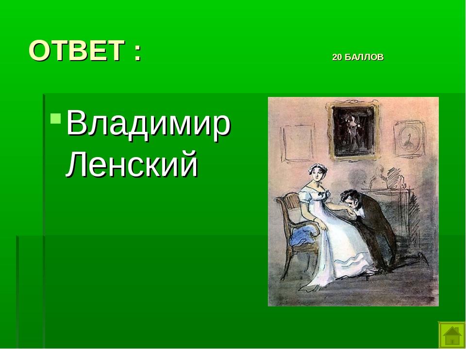 ОТВЕТ : 20 БАЛЛОВ Владимир Ленский