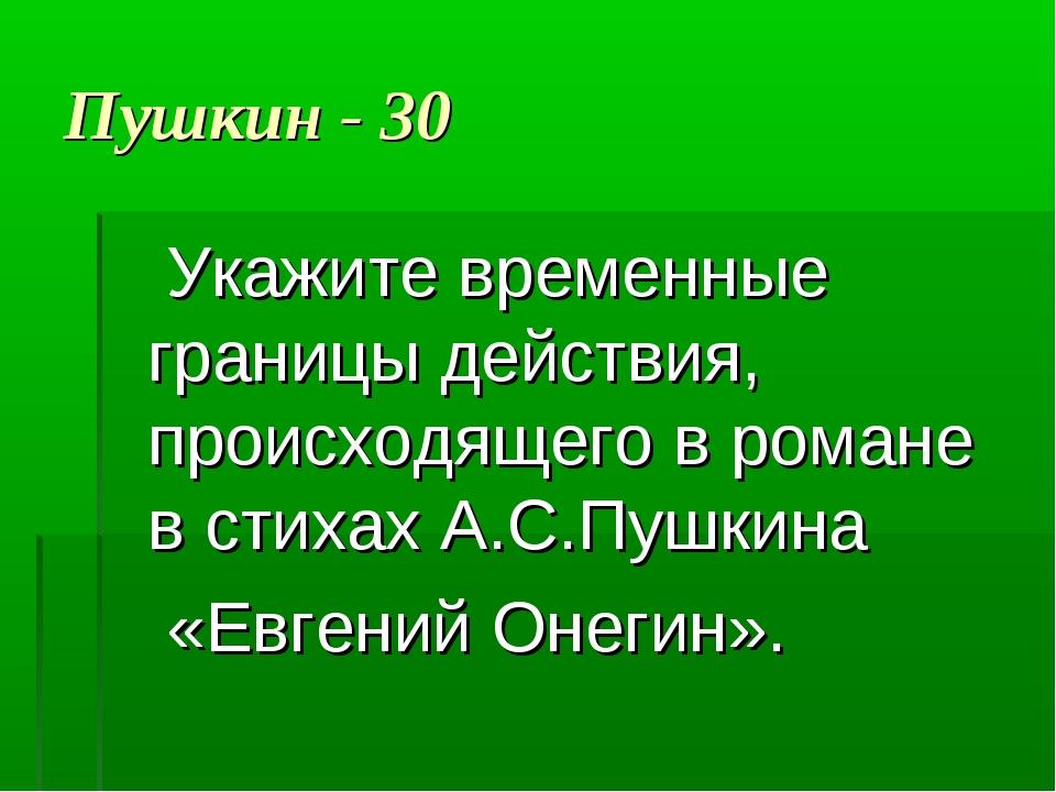 Пушкин - 30 Укажите временные границы действия, происходящего в романе в стих...