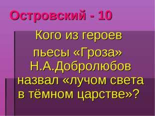 Островский - 10 Кого из героев пьесы «Гроза» Н.А.Добролюбов назвал «лучом све