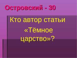 Островский - 30 Кто автор статьи «Тёмное царство»?