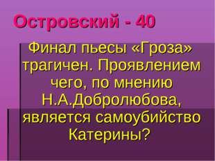 Островский - 40 Финал пьесы «Гроза» трагичен. Проявлением чего, по мнению Н.А
