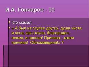 И.А. Гончаров - 10 Кто сказал: « А был не глупее других, душа чиста и ясна, к