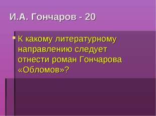 И.А. Гончаров - 20 К какому литературному направлению следует отнести роман Г