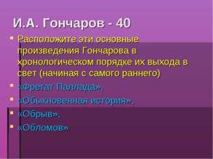 И.А. Гончаров - 40 Расположите эти основные произведения Гончарова в хронолог