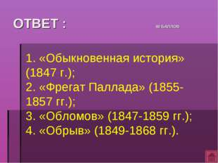 ОТВЕТ : 40 БАЛЛОВ 1. «Обыкновенная история» (1847 г.); 2. «Фрегат Паллада» (1
