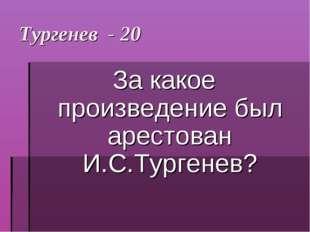 Тургенев - 20 За какое произведение был арестован И.С.Тургенев?