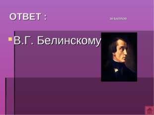 ОТВЕТ : 30 БАЛЛОВ В.Г. Белинскому