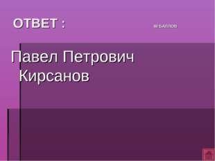 ОТВЕТ : 40 БАЛЛОВ Павел Петрович Кирсанов