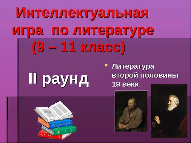 Интеллектуальная игра по литературе (9 – 11 класс) II раунд Литература второ...