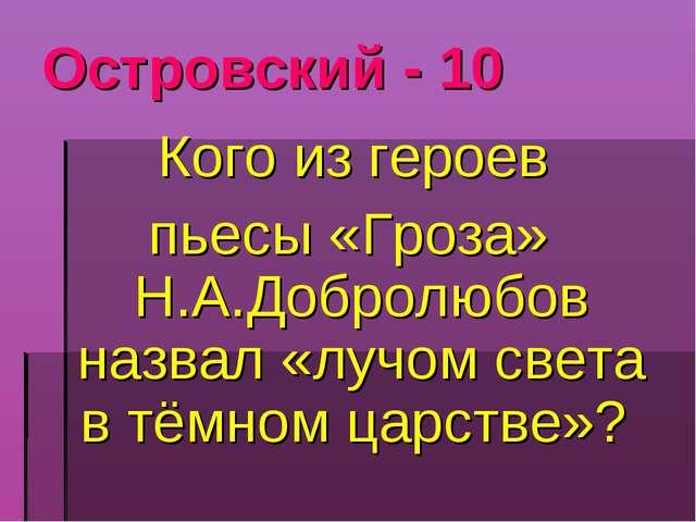 Островский - 10 Кого из героев пьесы «Гроза» Н.А.Добролюбов назвал «лучом све...