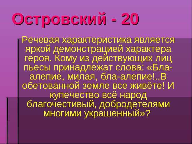 Островский - 20 Речевая характеристика является яркой демонстрацией характера...