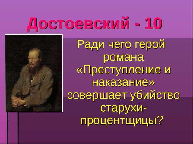 Достоевский - 10 Ради чего герой романа «Преступление и наказание» совершает...